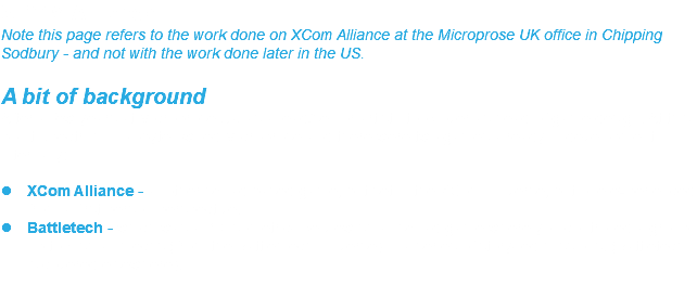 XCOM Alliance Note this page refers to the work done on XCom Alliance at the Microprose UK office in Chipping Sodbury - and not with the work done later in the US. A bit of background After a few years at Microprose UK as a lead/senior artist I took over as head of game design. At this point Spectrum Holobyte owned Microprose and there were two games already in development internally:  XCom Alliance - another squad based game, but set in the XCom universe, but one experienced from a first person perspective.  Battletech - which was a 3D isometric-like view small squad game where you controlled a group up to 5 small mechs (from the Battlemech universe) in a series of story-led missions. (Battletech is covered elsewhere).